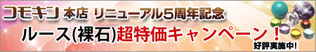 コモキン本店リニューアルオープン記念!ルース(裸石)超特価キャンペーン!!期間限定。